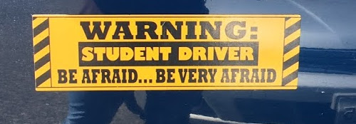 "Bumpersticker that says ""Warning: Student Driver Be Afraid . . . Be Very Afraid""."